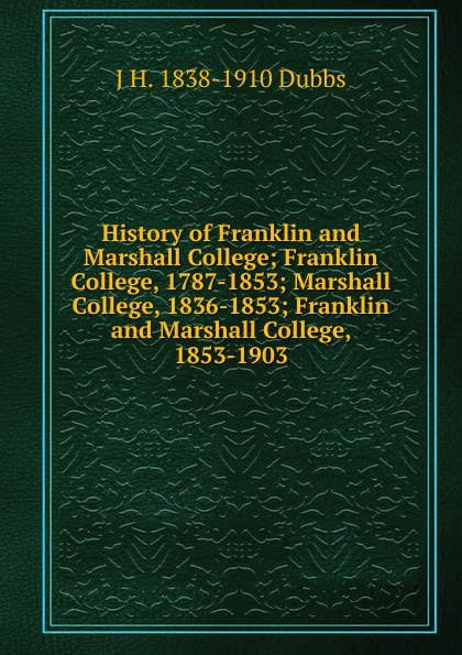 J H. 1838-1910 Dubbs History of Franklin and Marshall College; Franklin College, 1787-1853; Marshall College, 1836-1853; Franklin and Marshall College, 1853-1903