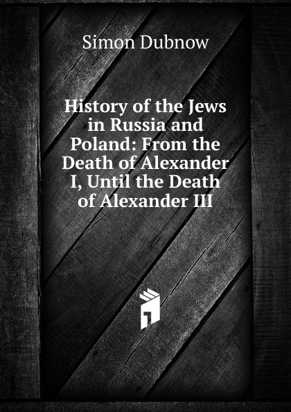 Simon Dubnow History of the Jews in Russia and Poland: From the Death of Alexander I, Until the Death of Alexander III dubnow simon history of the jews in russia and poland volume 1 of 3 from the beginning until the death of alexander i 1825