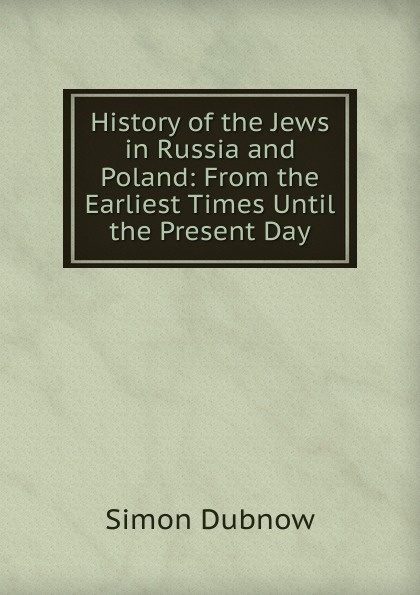 Simon Dubnow History of the Jews in Russia and Poland: From the Earliest Times Until the Present Day dubnow simon history of the jews in russia and poland volume 1 of 3 from the beginning until the death of alexander i 1825