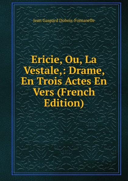 Jean Gaspard Dubois-Fontanelle Ericie, Ou, La Vestale,: Drame, En Trois Actes En Vers (French Edition) стоимость