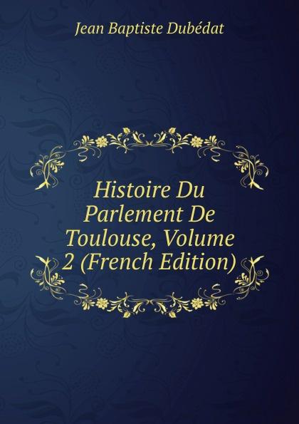 Jean Baptiste Dubédat Histoire Du Parlement De Toulouse, Volume 2 (French Edition) носки мужские artsocks bold asum 0002 1 пара белый
