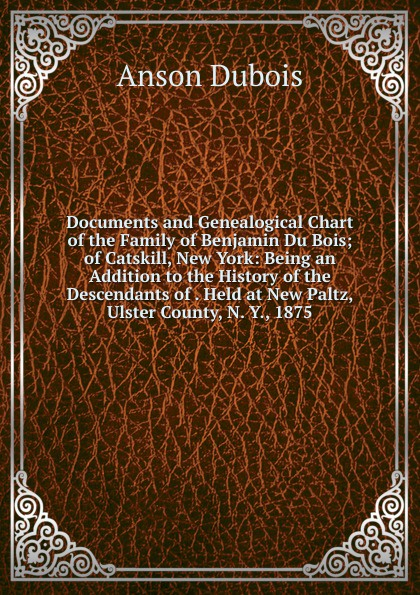 Documents and Genealogical Chart of the Family of Benjamin Du Bois; of Catskill, New York: Being an Addition to the History of the Descendants of . Held at New Paltz, Ulster County, N. Y., 1875