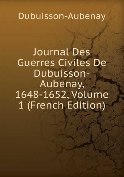 Dubuisson-Aubenay Journal Des Guerres Civiles De Dubuisson-Aubenay, 1648-1652, Volume 1 (French Edition) dubuisson exaltabo te grand motet
