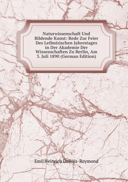 Emil Heinrich Du Bois-Reymond Naturwissenschaft Und Bildende Kunst: Rede Zur Feier Des Leibnizischen Jahrestages in Der Akademie Der Wissenschaften Zu Berlin, Am 3. Juli 1890 (German Edition) недорого