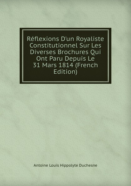 Reflexions D.un Royaliste Constitutionnel Sur Les Diverses Brochures Qui Ont Paru Depuis Le 31 Mars 1814 (French Edition) Эта книга — репринт оригинального...