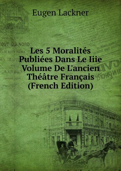 Les 5 Moralites Publiees Dans Le Iiie Volume De L.ancien Theatre Francais (French Edition) Эта книга — репринт оригинального...