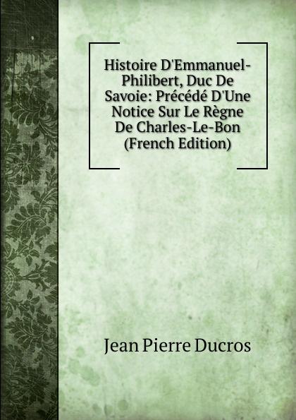 Jean Pierre Ducros Histoire D.Emmanuel-Philibert, Duc De Savoie: Precede D.Une Notice Sur Le Regne De Charles-Le-Bon (French Edition) александр дюма le page du duc de savoie volume 1 french edition