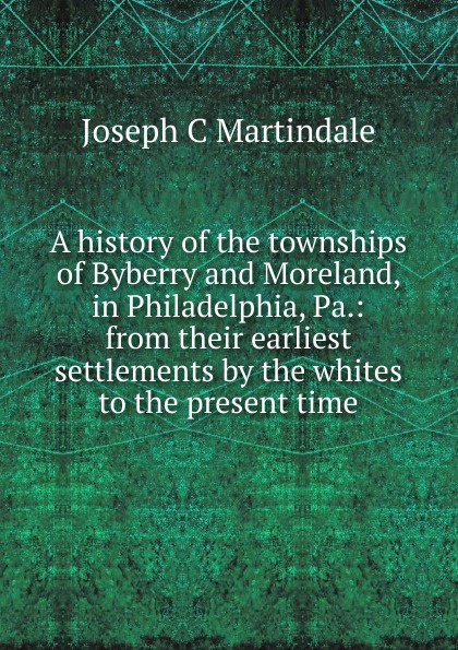 Joseph C Martindale A history of the townships of Byberry and Moreland, in Philadelphia, Pa.: from their earliest settlements by the whites to the present time william abbatt a history of the united states and its people from their earliest records to the present time volume 6