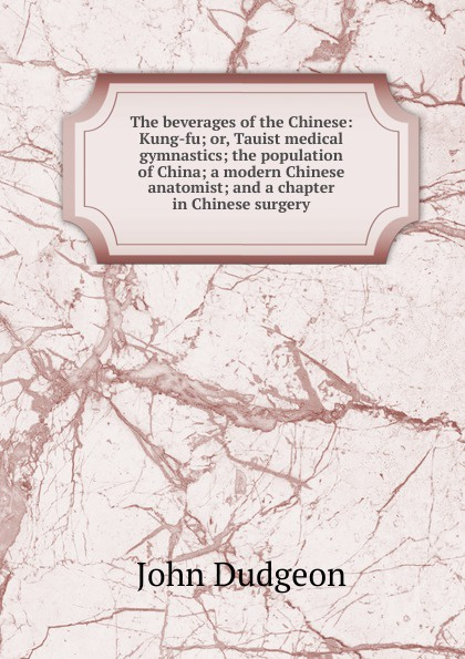 John Dudgeon The beverages of the Chinese: Kung-fu; or, Tauist medical gymnastics; the population of China; a modern Chinese anatomist; and a chapter in Chinese surgery emil a kleen massage and medical gymnastics