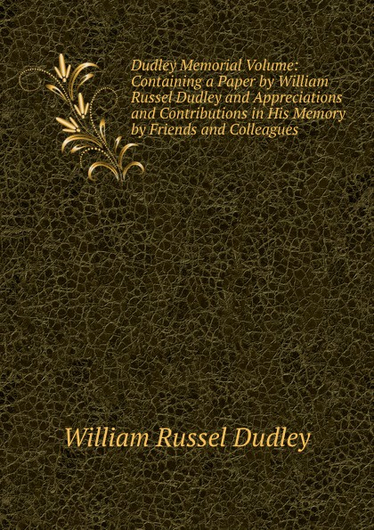 William Russel Dudley Dudley Memorial Volume: Containing a Paper by William Russel Dudley and Appreciations and Contributions in His Memory by Friends and Colleagues william dudley pelley no more hunger