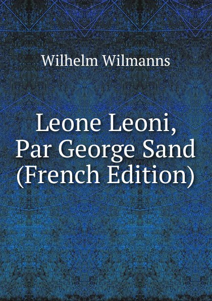 Wilhelm Wilmanns Leone Leoni, Par George Sand (French Edition) george sand teverino leone leoni classic reprint