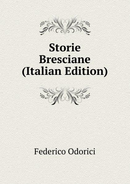 Federico Odorici Storie Bresciane (Italian Edition) federico odorici storie bresciane dai primi tempi sino all eta nostra vol 2 classic reprint