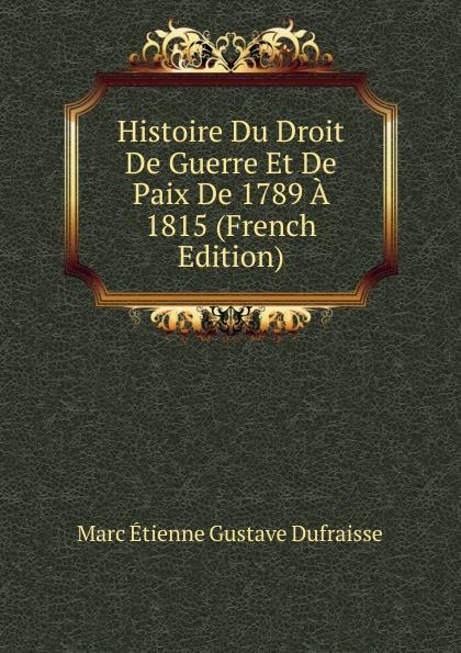 Marc Étienne Gustave Dufraisse Histoire Du Droit De Guerre Et Paix 1789 A 1815 (French Edition)