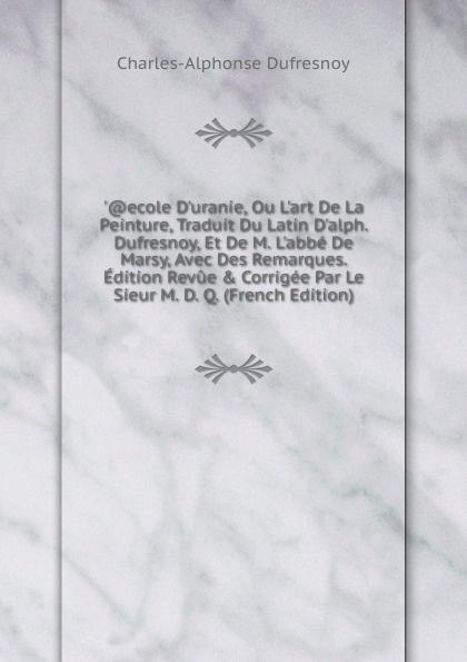 Charles-Alphonse Dufresnoy ..ecole D.uranie, Ou L.art De La Peinture, Traduit Du Latin D.alph. Dufresnoy, Et De M. L.abbe De Marsy, Avec Des Remarques. Edition Revue . Corrigee Par Le Sieur M. D. Q. (French Edition)