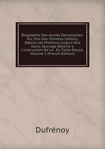Dufrénoy Biographie Des Jeunes Demoiselles: Ou, Vies Des Femmes Celbres, Depuis Les H.ebreux Jusqu.a Nos Jours; Ouvrage Destine a L.instruction De La . En Taille-Douce, Volume 1 (French Edition) nos jeunes