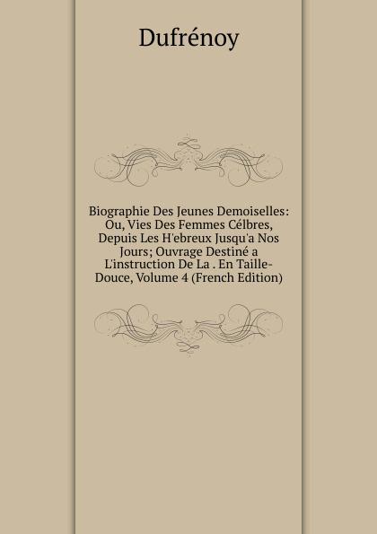 Dufrénoy Biographie Des Jeunes Demoiselles: Ou, Vies Des Femmes Celbres, Depuis Les H.ebreux Jusqu.a Nos Jours; Ouvrage Destine a L.instruction De La . En Taille-Douce, Volume 4 (French Edition) nos jeunes