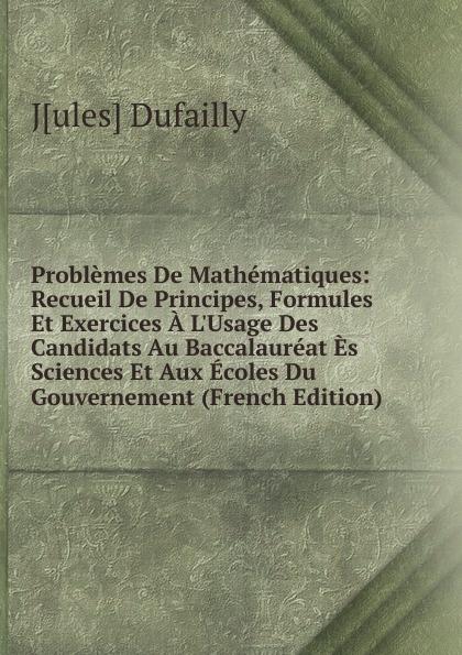 J[ules] Dufailly Problemes De Mathematiques: Recueil De Principes, Formules Et Exercices A L.Usage Des Candidats Au Baccalaureat Es Sciences Et Aux Ecoles Du Gouvernement (French Edition)