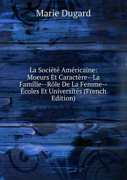 Marie Dugard La Societe Americaine: Moeurs Et Caractere--La Famille--Role De La Femme--Ecoles Et Universites (French Edition)