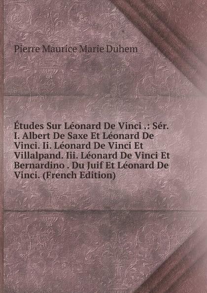 Pierre Maurice Marie Duhem Etudes Sur Leonard De Vinci .: Ser. I. Albert De Saxe Et Leonard De Vinci. Ii. Leonard De Vinci Et Villalpand. Iii. Leonard De Vinci Et Bernardino . Du Juif Et Leonard De Vinci. (French Edition)