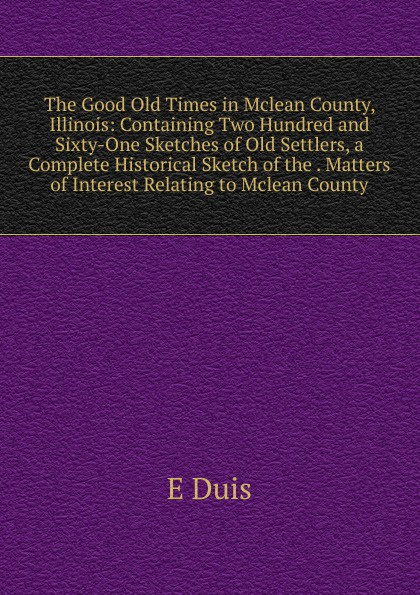 E Duis The Good Old Times in Mclean County, Illinois: Containing Two Hundred and Sixty-One Sketches of Old Settlers, a Complete Historical Sketch of the . Matters of Interest Relating to Mclean County jd mcpherson jd mcpherson let the good times roll