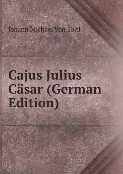 Johann Michael von Söltl Cajus Julius Casar (German Edition) max oberbreyer der burgerkrieg von julius casar