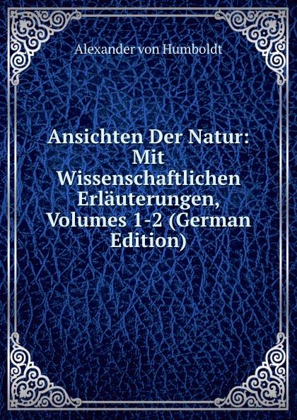 Alexander von Humboldt Ansichten Der Natur: Mit Wissenschaftlichen Erlauterungen, Volumes 1-2 (German Edition) alexander von humboldt ansichten der natur mit wissenschaftlichen erlauterungen vol 1 classic reprint