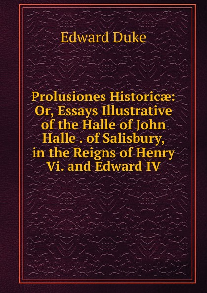 Edward Duke Prolusiones Historicae: Or, Essays Illustrative of the Halle of John Halle . of Salisbury, in the Reigns of Henry Vi. and Edward IV edward duke prolusiones historicae or essays illustrative of the halle of john halle of salisbury in the reigns of henry vi and edward iv