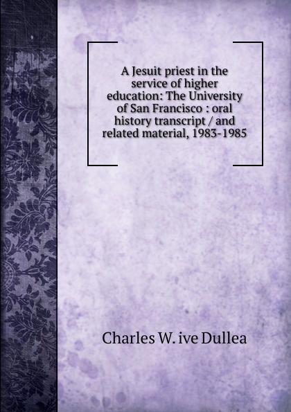 Charles W. ive Dullea A Jesuit priest in the service of higher education: The University of San Francisco : oral history transcript / and related material, 1983-1985 ernest a wente wine making in the livermore valley oral history transcript and related material 1969 1971