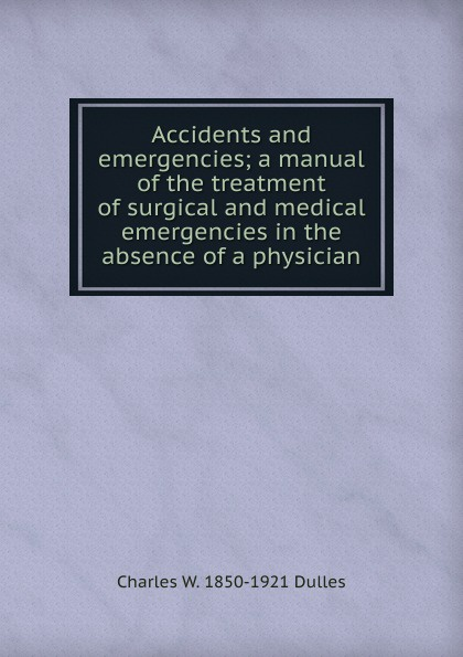 Charles W. 1850-1921 Dulles Accidents and emergencies; a manual of the treatment of surgical and medical emergencies in the absence of a physician lillian aronson r small animal surgical emergencies