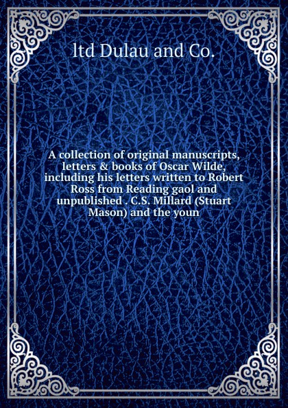 ltd Dulau and Co. A collection of original manuscripts, letters . books of Oscar Wilde, including his letters written to Robert Ross from Reading gaol and unpublished . C.S. Millard (Stuart Mason) and the youn oscar wilde the ballad of reading gaol a poetry