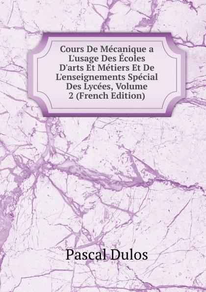 Pascal Dulos Cours De Mecanique a L.usage Des Ecoles D.arts Et Metiers Et De L.enseignements Special Des Lycees, Volume 2 (French Edition)