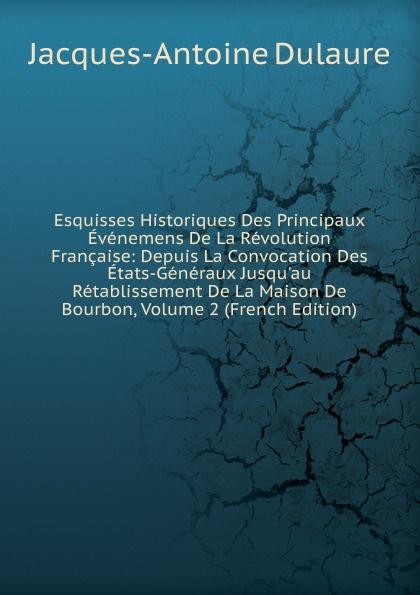 лучшая цена Jacques-Antoine Dulaure Esquisses Historiques Des Principaux Evenemens De La Revolution Francaise: Depuis La Convocation Des Etats-Generaux Jusqu.au Retablissement De La Maison De Bourbon, Volume 2 (French Edition)