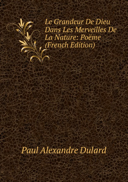 цена на Paul Alexandre Dulard Le Grandeur De Dieu Dans Les Merveilles De La Nature: Poeme (French Edition)