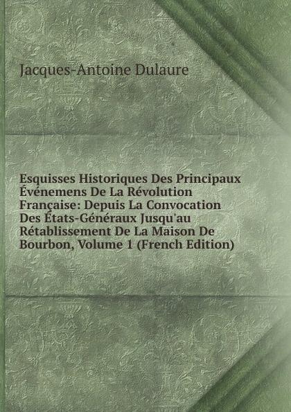 лучшая цена Jacques-Antoine Dulaure Esquisses Historiques Des Principaux Evenemens De La Revolution Francaise: Depuis La Convocation Des Etats-Generaux Jusqu.au Retablissement De La Maison De Bourbon, Volume 1 (French Edition)