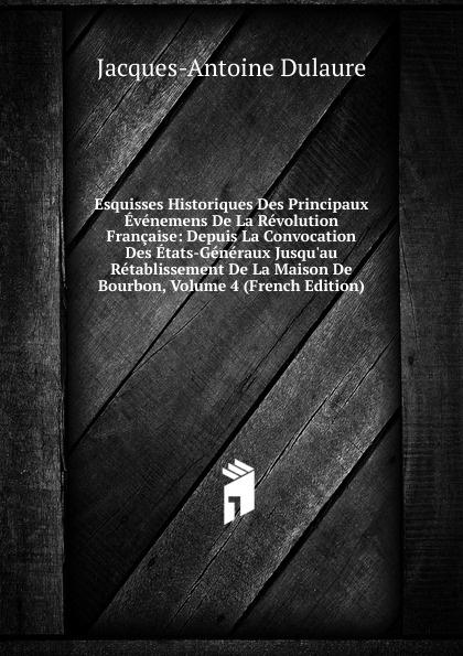 лучшая цена Jacques-Antoine Dulaure Esquisses Historiques Des Principaux Evenemens De La Revolution Francaise: Depuis La Convocation Des Etats-Generaux Jusqu.au Retablissement De La Maison De Bourbon, Volume 4 (French Edition)