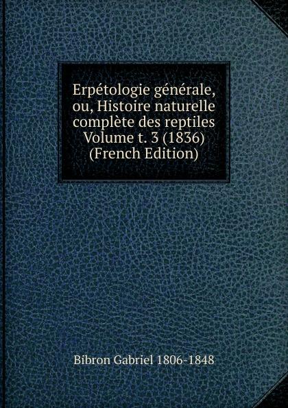 Erpetologie generale, ou, Histoire naturelle complete des reptiles Volume t. 3 (1836) (French Edition)
