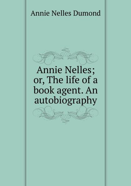 Annie Nelles Dumond Annie Nelles; or, The life of a book agent. An autobiography