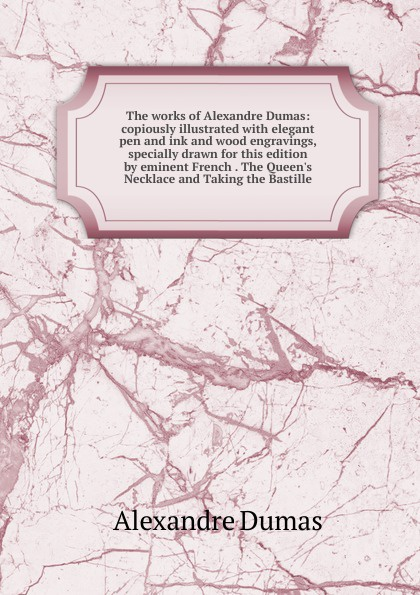 Alexandre Dumas The works of Alexandre Dumas: copiously illustrated with elegant pen and ink and wood engravings, specially drawn for this edition by eminent French . The Queen.s Necklace and Taking the Bastille александр дюма taking the bastille illustrated by paul hardy