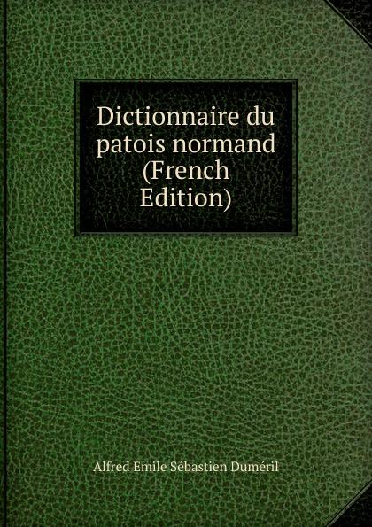 Alfred Émile Sébastien Duméril Dictionnaire du patois normand (French Edition) du bois louis françois glossaire du patois normand