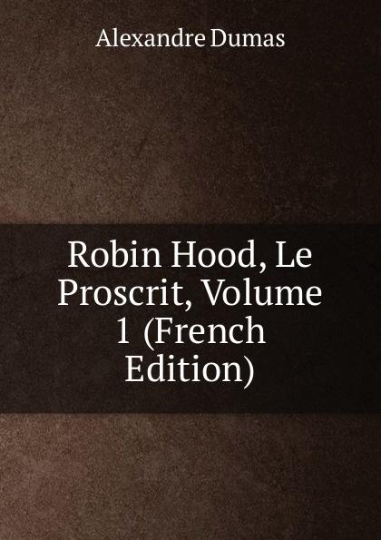 Alexandre Dumas Robin Hood, Le Proscrit, Volume 1 (French Edition) robin maurice eugene delacroix volume 21 40 french edition