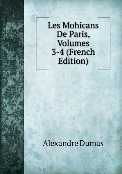 Alexandre Dumas Les Mohicans De Paris, Volumes 3-4 (French Edition) александр дюма les mohicans de paris volume 3 french edition