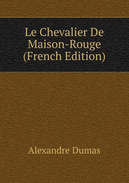 Alexandre Dumas Le Chevalier De Maison-Rouge (French Edition) александр дюма le chevalier de maison rouge