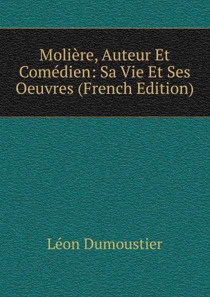 Léon Dumoustier Moliere, Auteur Et Comedien: Sa Vie Et Ses Oeuvres (French Edition)