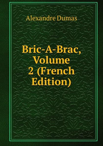 Alexandre Dumas Bric-A-Brac, Volume 2 (French Edition) александр дюма bric à brac