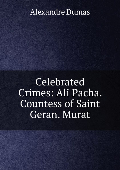 Alexandre Dumas Celebrated Crimes: Ali Pacha. Countess of Saint Geran. Murat александр дюма the countess of saint geran