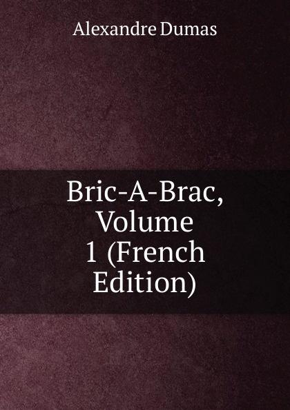 Alexandre Dumas Bric-A-Brac, Volume 1 (French Edition) александр дюма bric à brac