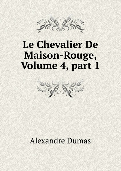 Alexandre Dumas Le Chevalier De Maison-Rouge, Volume 4,.part 1 александр дюма le chevalier de maison rouge