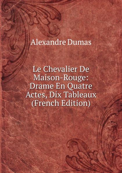 Alexandre Dumas Le Chevalier De Maison-Rouge: Drame En Quatre Actes, Dix Tableaux (French Edition) александр дюма le chevalier de maison rouge
