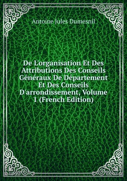 De L.organisation Et Des Attributions Des Conseils Generaux De Departement Et Des Conseils D.arrondissement, Volume 1 (French Edition)