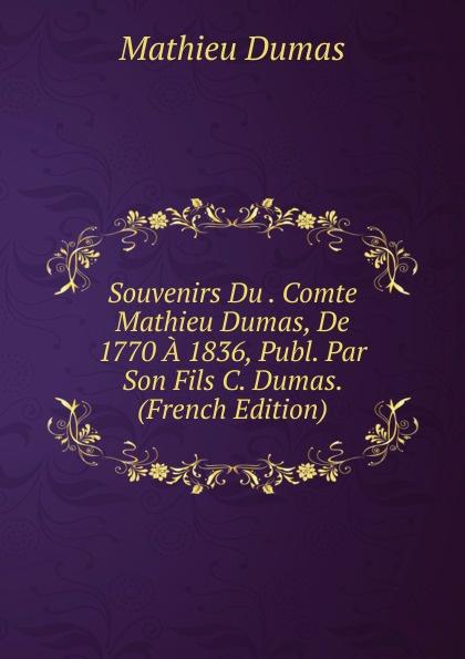 Mathieu Dumas Souvenirs Du . Comte Mathieu Dumas, De 1770 A 1836, Publ. Par Son Fils C. Dumas. (French Edition) морс калинов родник морсовые ягоды брусника 6 шт по 1 7 л
